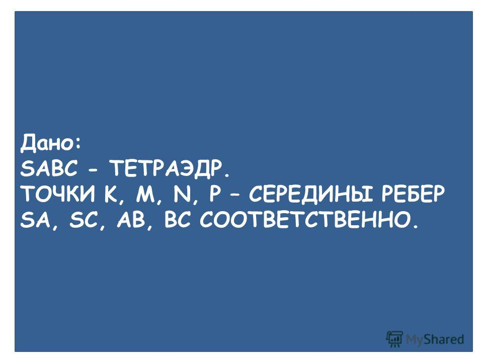 A B P M N C S K Дано: SABC - ТЕТРАЭДР. ТОЧКИ K, M, N, P – СЕРЕДИНЫ РЕБЕР SA, SC, AB, BC СООТВЕТСТВЕННО.