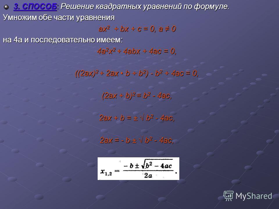 3. СПОСОБ: Решение квадратных уравнений по формуле. Умножим обе части уравнения ах2 + bх + с = 0, а 0 на 4а и последовательно имеем: 4а2х2 + 4аbх + 4ас = 0, ((2ах)2 + 2ах b + b2) - b2 + 4ac = 0, (2ax + b)2 = b2 - 4ac, 2ax + b = ± b2 - 4ac, 2ax = - b