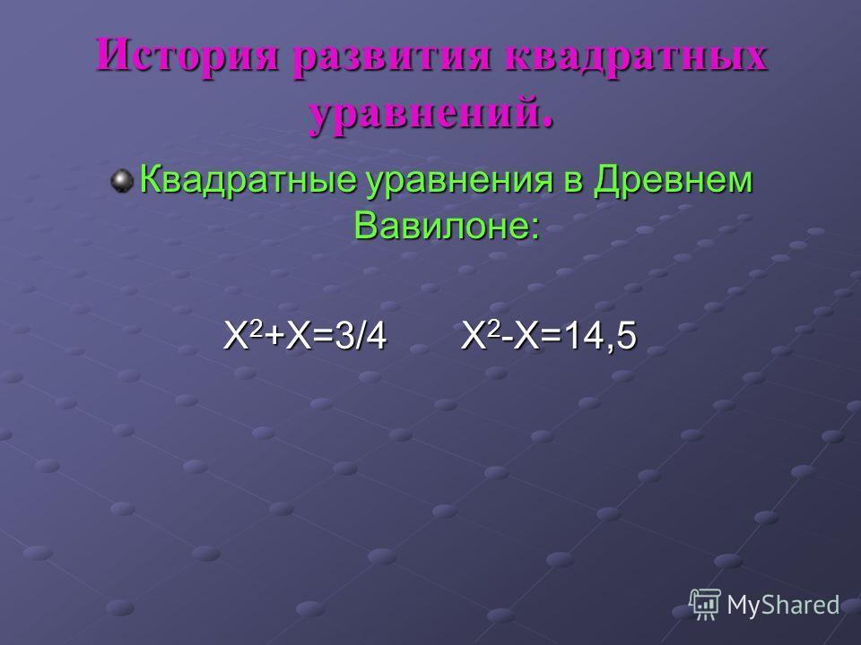 История развития квадратных уравнений. Квадратные уравнения в Древнем Вавилоне: Х 2 +Х=3/4 Х 2 -Х=14,5