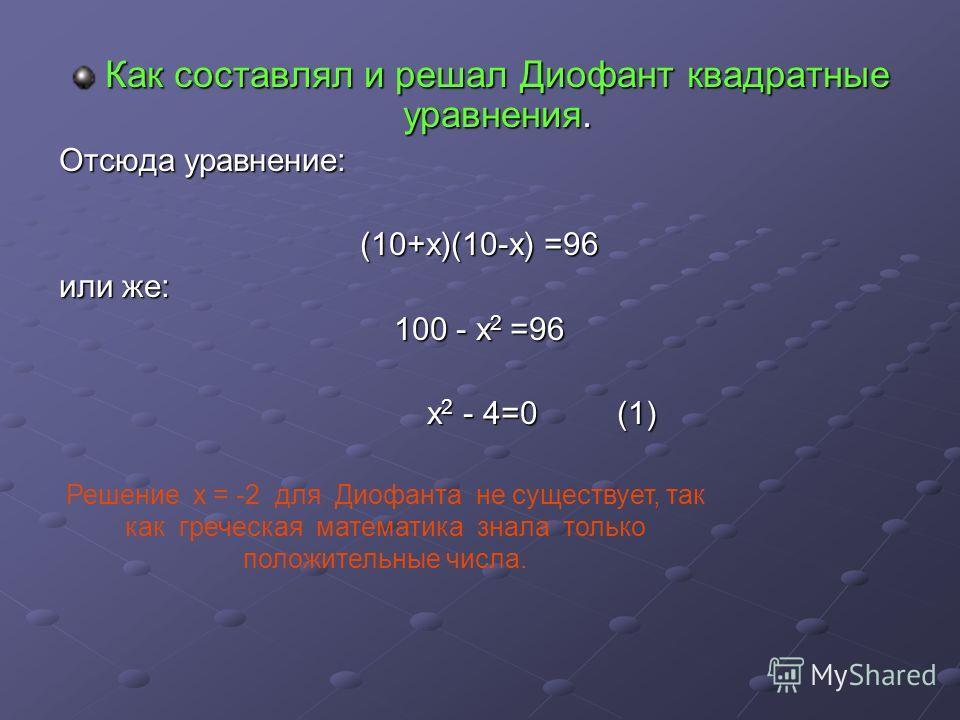 Как составлял и решал Диофант квадратные уравнения. Отсюда уравнение: (10+х)(10-х) =96 или же: 100 - х2 =96 х2 - 4=0 (1) Решение х = -2 для Диофанта не существует, так как греческая математика знала только положительные числа.