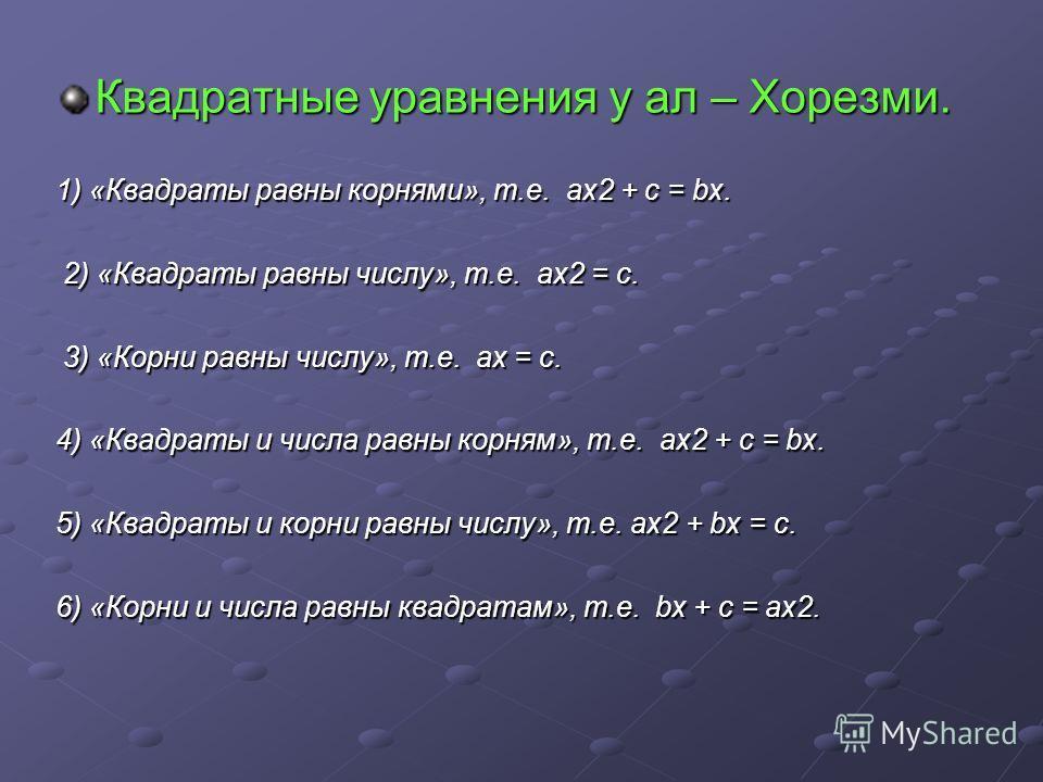 Квадратные уравнения у ал – Хорезми. 1) «Квадраты равны корнями», т.е. ах2 + с = bх. 2) «Квадраты равны числу», т.е. ах2 = с. 3) «Корни равны числу», т.е. ах = с. 4) «Квадраты и числа равны корням», т.е. ах2 + с = bх. 5) «Квадраты и корни равны числу