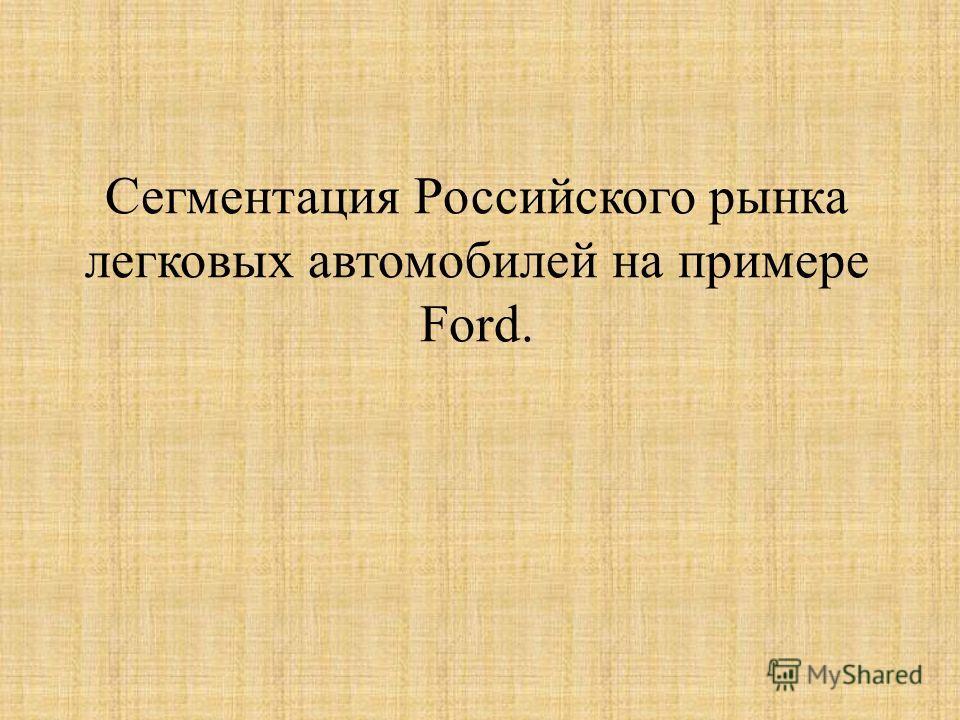 Сегментация Российского рынка легковых автомобилей на примере Ford.