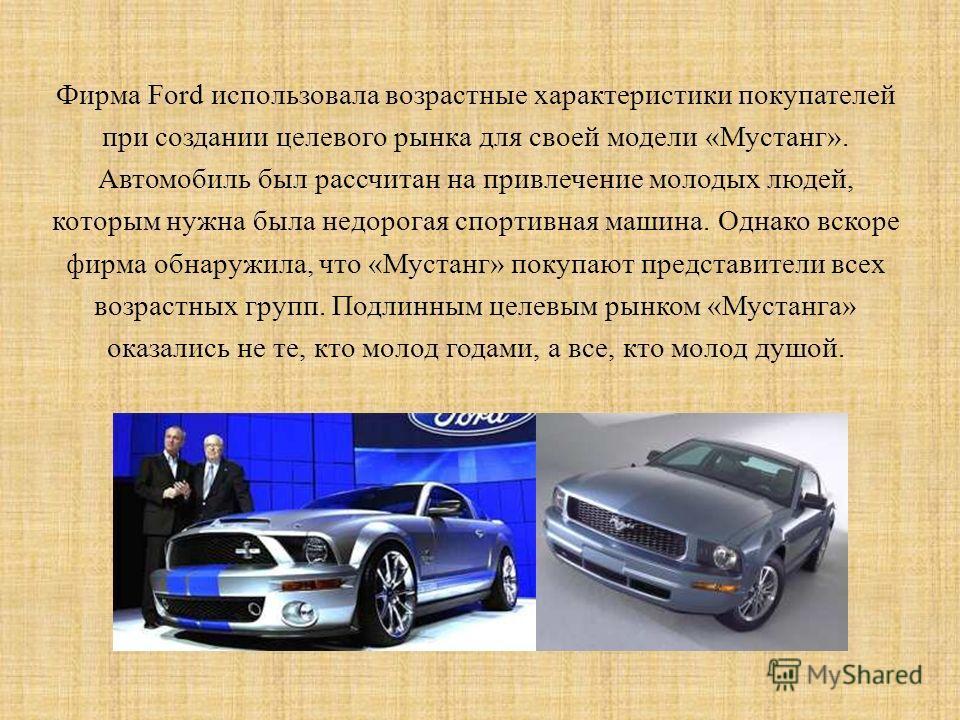 Фирма Ford использовала возрастные характеристики покупателей при создании целевого рынка для своей модели «Мустанг». Автомобиль был рассчитан на привлечение молодых людей, которым нужна была недорогая спортивная машина. Однако вскоре фирма обнаружил