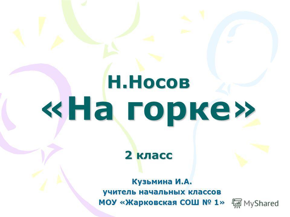 Н.Носов «На горке» 2 класс Кузьмина И.А. учитель начальных классов МОУ «Жарковская СОШ 1»