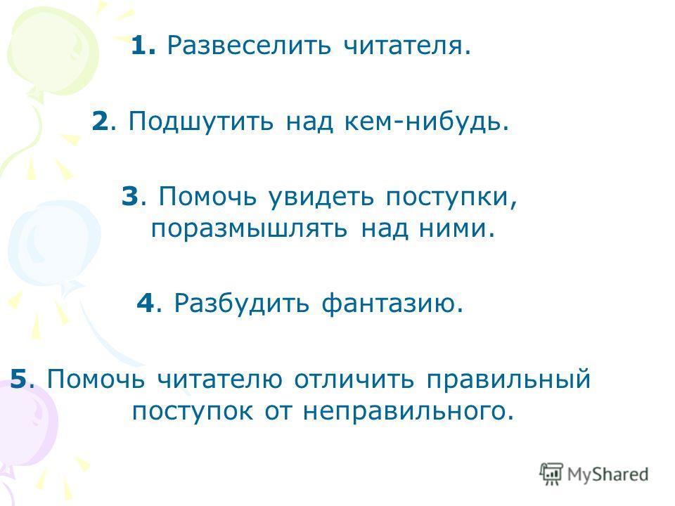 1. Развеселить читателя. 2. Подшутить над кем-нибудь. 3. Помочь увидеть поступки, поразмышлять над ними. 4. Разбудить фантазию. 5. Помочь читателю отличить правильный поступок от неправильного.