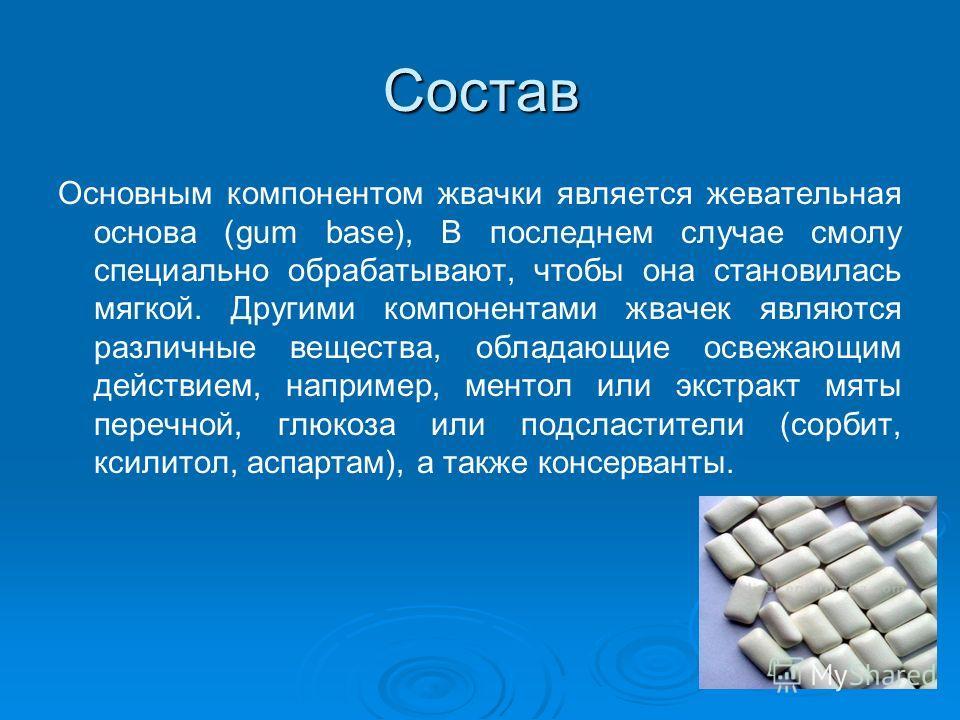 Состав Основным компонентом жвачки является жевательная основа (gum base), В последнем случае смолу специально обрабатывают, чтобы она становилась мягкой. Другими компонентами жвачек являются различные вещества, обладающие освежающим действием, напри