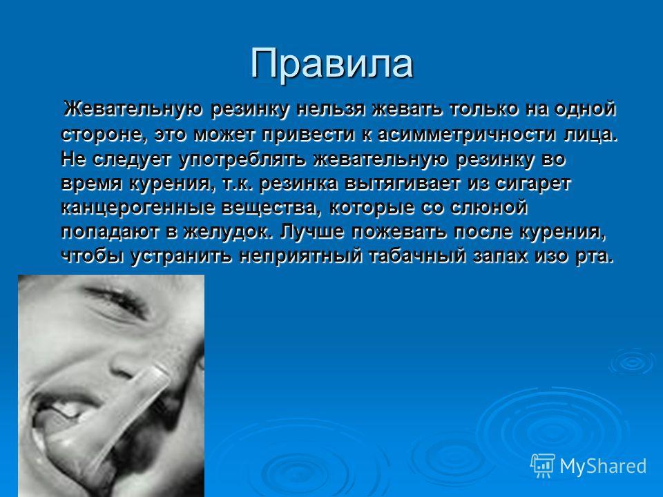 Правила Жевательную резинку нельзя жевать только на одной стороне, это может привести к асимметричности лица. Не следует употреблять жевательную резинку во время курения, т.к. резинка вытягивает из сигарет канцерогенные вещества, которые со слюной по