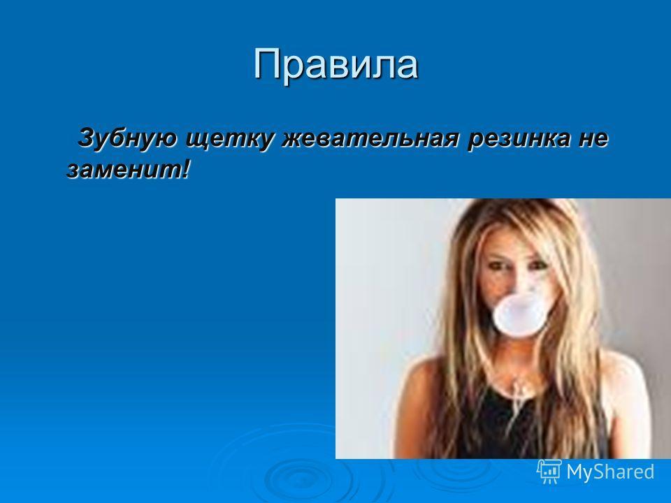 Правила Зубную щетку жевательная резинка не заменит! Зубную щетку жевательная резинка не заменит!