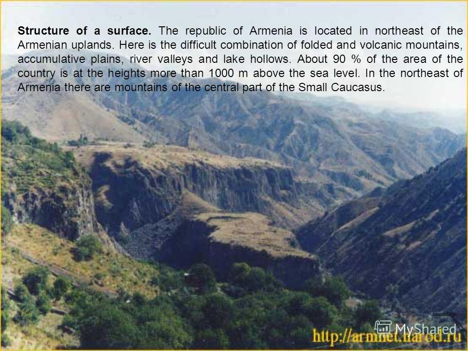 Structure of a surface. The republic of Armenia is located in northeast of the Armenian uplands. Here is the difficult combination of folded and volcanic mountains, accumulative plains, river valleys and lake hollows. About 90 % of the area of the co