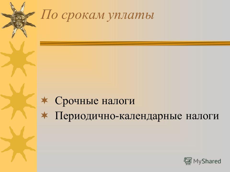 По срокам уплаты Срочные налоги Периодично-календарные налоги