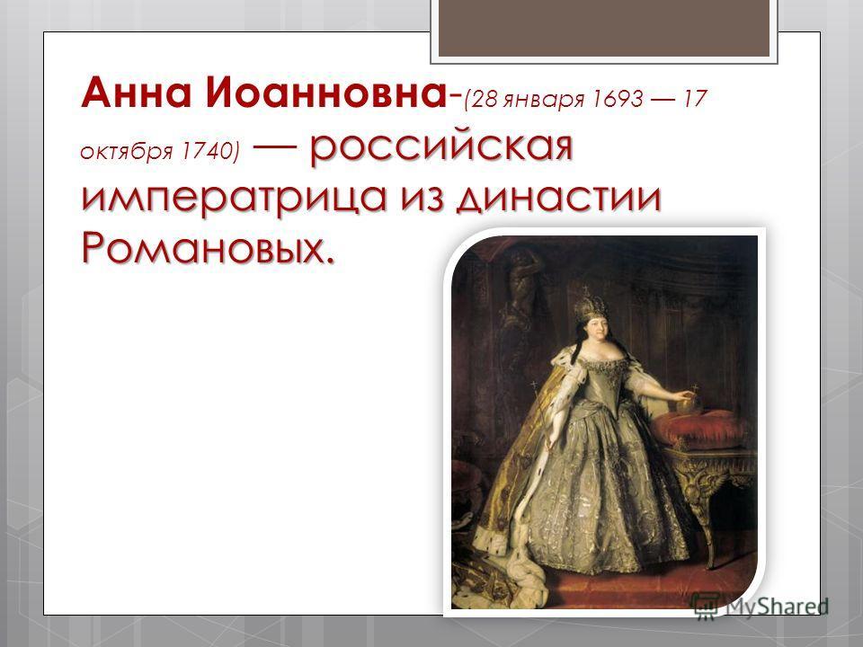 российская императрица из династии Романовых. Анна Иоанновна - (28 января 1693 17 октября 1740) российская императрица из династии Романовых.