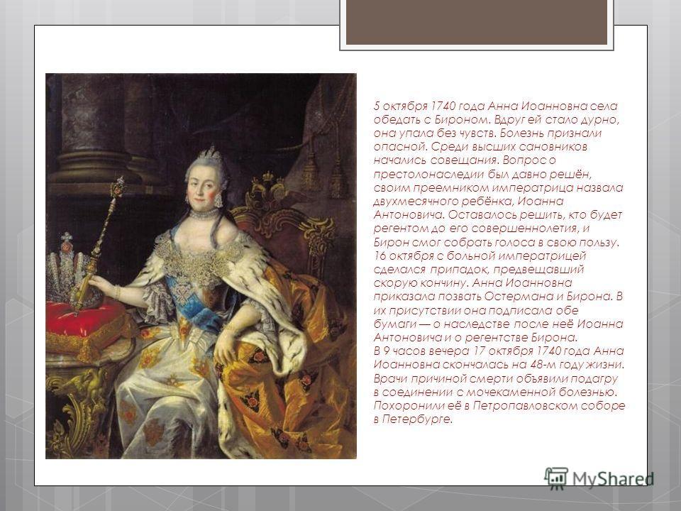 5 октября 1740 года Анна Иоанновна села обедать с Бироном. Вдруг ей стало дурно, она упала без чувств. Болезнь признали опасной. Среди высших сановников начались совещания. Вопрос о престолонаследии был давно решён, своим преемником императрица назва