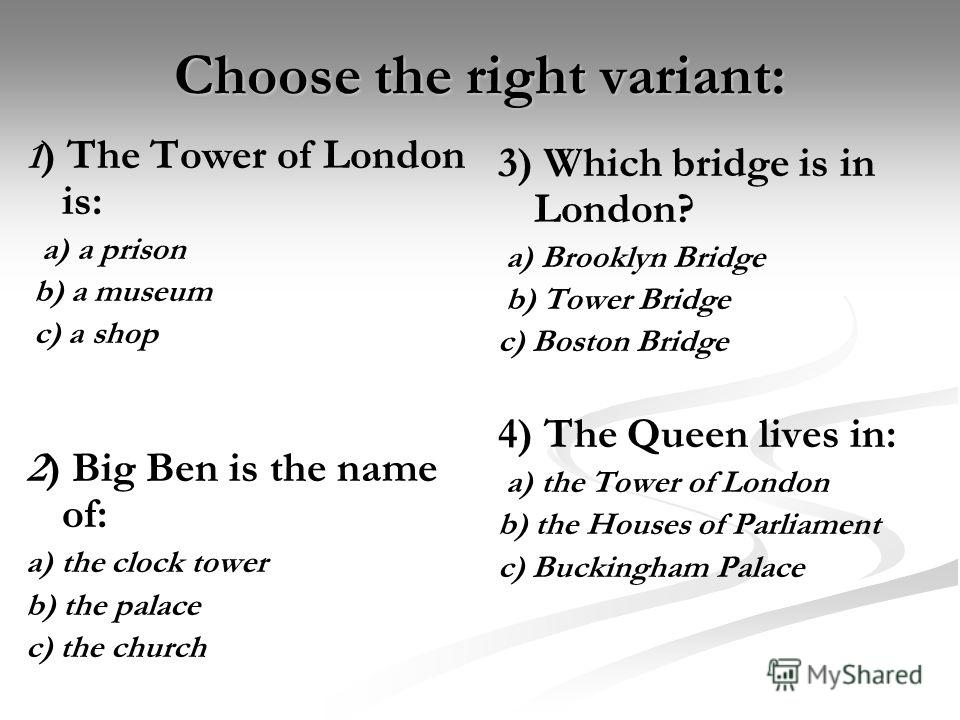 Choose the right variant: 1 ) The Tower of London is: a) a prison b) a museum c) a shop 2) Big Ben is the name of: a) the clock tower b) the palace c) the church 3) Which bridge is in London? a) Brooklyn Bridge b) Tower Bridge c) Boston Bridge 4) The