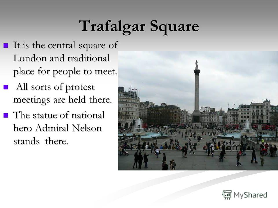 Trafalgar Square It is the central square of London and traditional place for people to meet. It is the central square of London and traditional place for people to meet. All sorts of protest meetings are held there. All sorts of protest meetings are