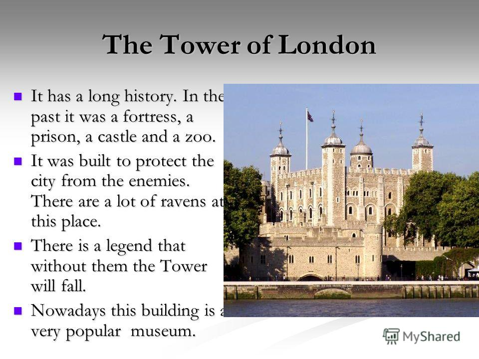 The Tower of London It has a long history. In the past it was a fortress, a prison, a castle and a zoo. It has a long history. In the past it was a fortress, a prison, a castle and a zoo. It was built to protect the city from the enemies. There are a