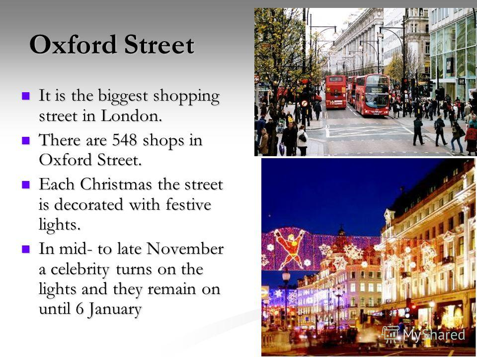 Oxford Street It is the biggest shopping street in London. It is the biggest shopping street in London. There are 548 shops in Oxford Street. There are 548 shops in Oxford Street. Each Christmas the street is decorated with festive lights. Each Chris