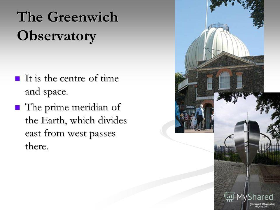 The Greenwich Observatory It is the centre of time and space. It is the centre of time and space. The prime meridian of the Earth, which divides east