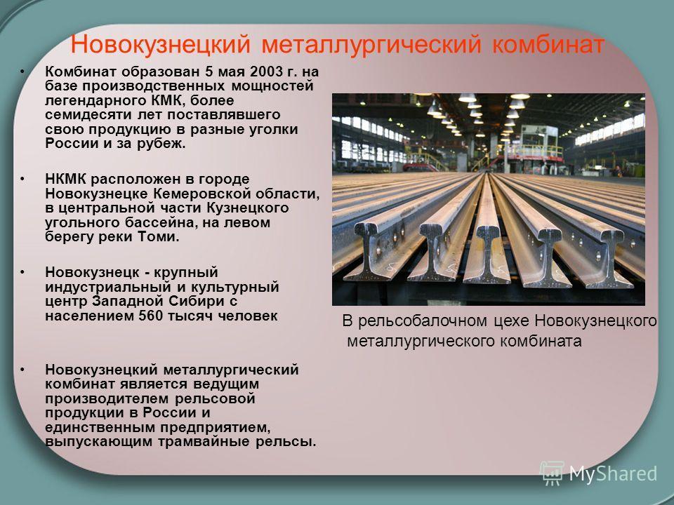 Новокузнецкий металлургический комбинат Комбинат образован 5 мая 2003 г. на базе производственных мощностей легендарного КМК, более семидесяти лет поставлявшего свою продукцию в разные уголки России и за рубеж. НКМК расположен в городе Новокузнецке К