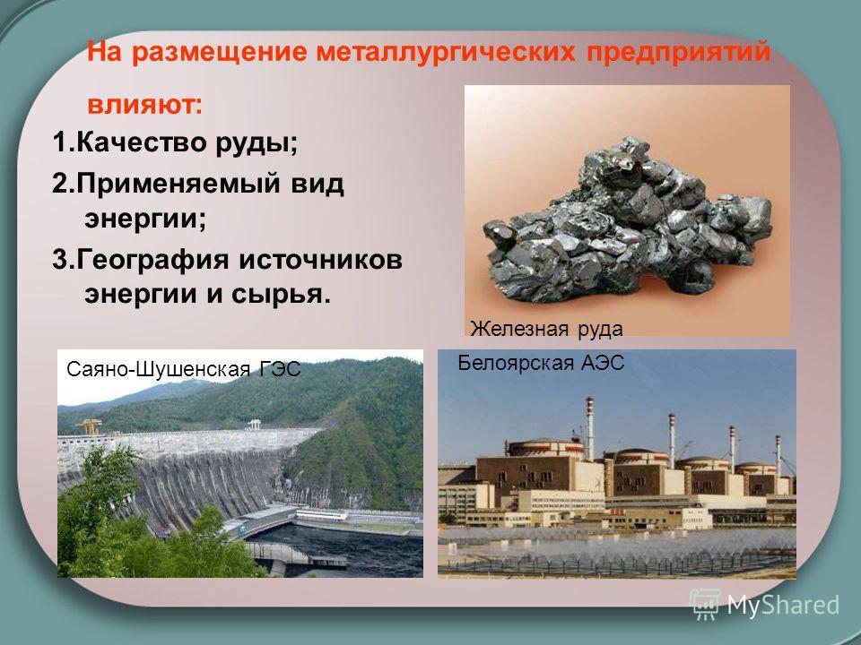 На размещение металлургических предприятий влияют: 1.Качество руды; 2.Применяемый вид энергии; 3.География источников энергии и сырья. Железная руда Саяно-Шушенская ГЭС Белоярская АЭС