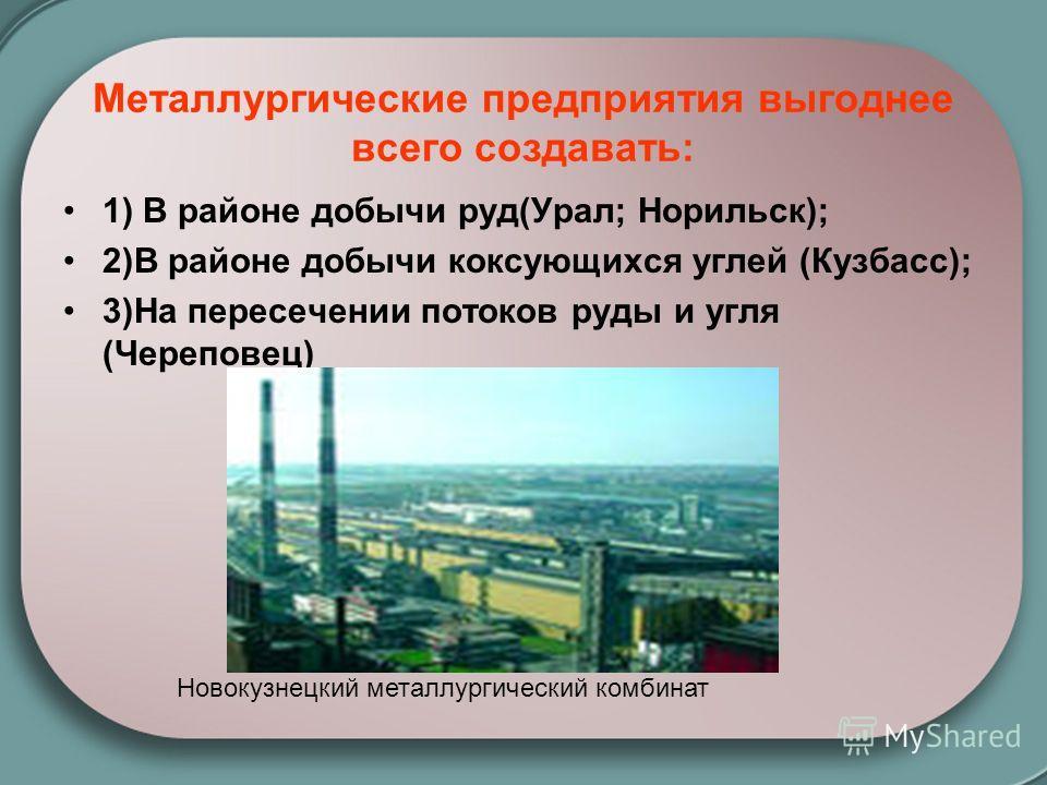 Металлургические предприятия выгоднее всего создавать: 1) В районе добычи руд(Урал; Норильск); 2)В районе добычи коксующихся углей (Кузбасс); 3)На пересечении потоков руды и угля (Череповец) Новокузнецкий металлургический комбинат