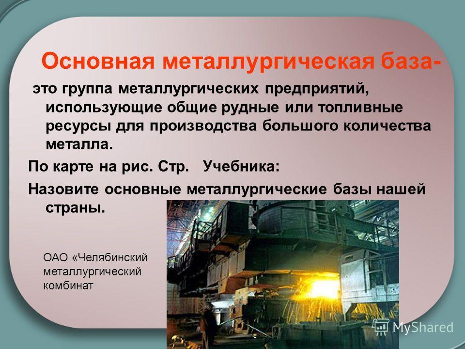 Основная металлургическая база- это группа металлургических предприятий, использующие общие рудные или топливные ресурсы для производства большого количества металла. По карте на рис. Стр. Учебника: Назовите основные металлургические базы нашей стран