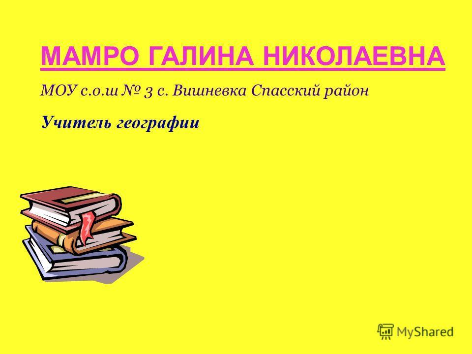 МАМРО ГАЛИНА НИКОЛАЕВНА МОУ с.о.ш 3 с. Вишневка Спасский район Учитель географии