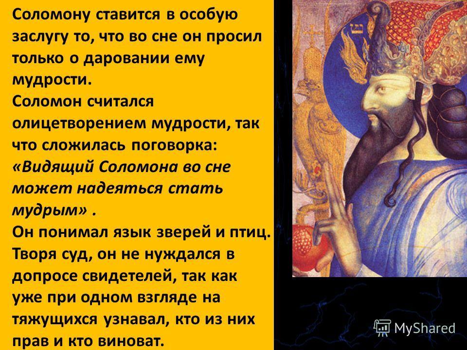 Соломону ставится в особую заслугу то, что во сне он просил только о даровании ему мудрости. Соломон считался олицетворением мудрости, так что сложилась поговорка: «Видящий Соломона во сне может надеяться стать мудрым». Он понимал язык зверей и птиц.