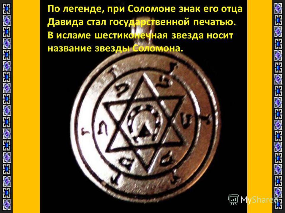 По легенде, при Соломоне знак его отца Давида стал государственной печатью. В исламе шестиконечная звезда носит название звезды Соломона.