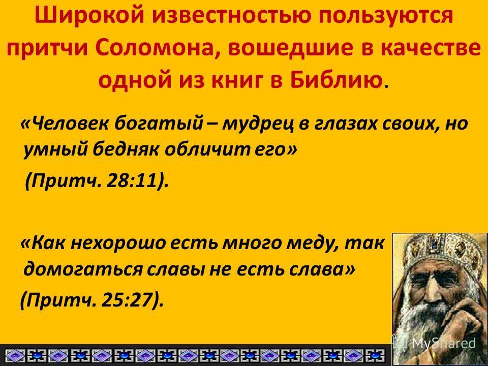 Широкой известностью пользуются притчи Соломона, вошедшие в качестве одной из книг в Библию. «Человек богатый – мудрец в глазах своих, но умный бедняк обличит его» (Притч. 28:11). «Как нехорошо есть много меду, так домогаться славы не есть слава» (Пр