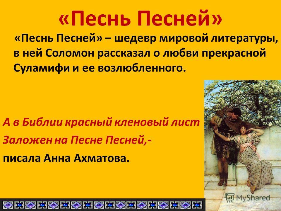«Песнь Песней» «Песнь Песней» – шедевр мировой литературы, в ней Соломон рассказал о любви прекрасной Суламифи и ее возлюбленного. А в Библии красный кленовый лист Заложен на Песне Песней,- писала Анна Ахматова.