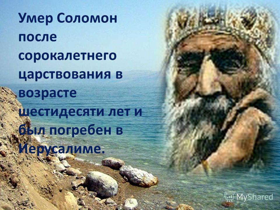 Умер Соломон после сорокалетнего царствования в возрасте шестидесяти лет и был погребен в Иерусалиме.