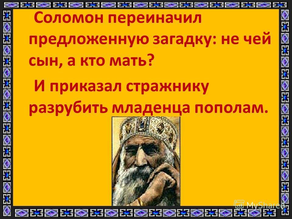 Соломон переиначил предложенную загадку: не чей сын, а кто мать? И приказал стражнику разрубить младенца пополам.