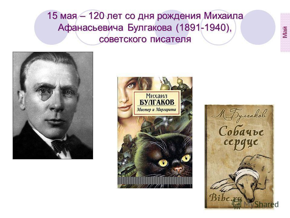15 мая – 120 лет со дня рождения Михаила Афанасьевича Булгакова (1891-1940), советского писателя Май