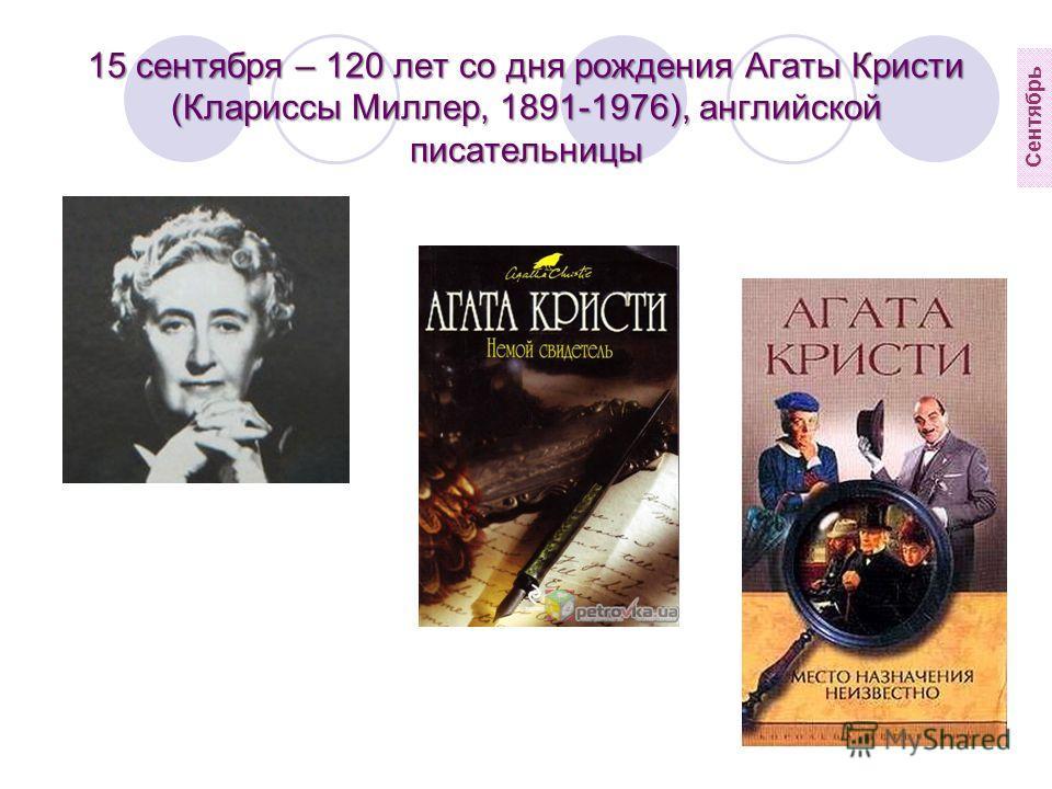 15 сентября – 120 лет со дня рождения Агаты Кристи (Клариссы Миллер, 1891-1976), английской писательницы Сентябрь