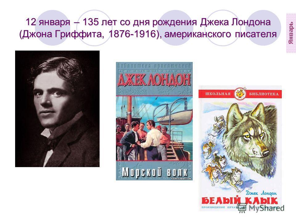 12 января – 135 лет со дня рождения Джека Лондона (Джона Гриффита, 1876-1916), американского писателя Январь