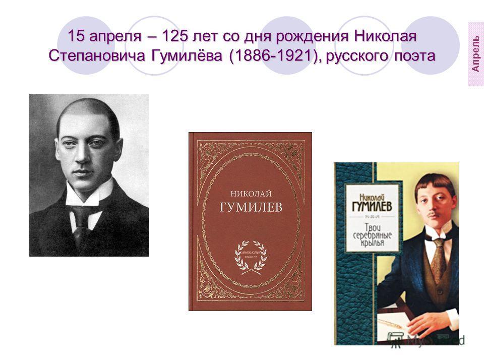 15 апреля – 125 лет со дня рождения Николая Степановича Гумилёва (1886-1921), русского поэта Апрель