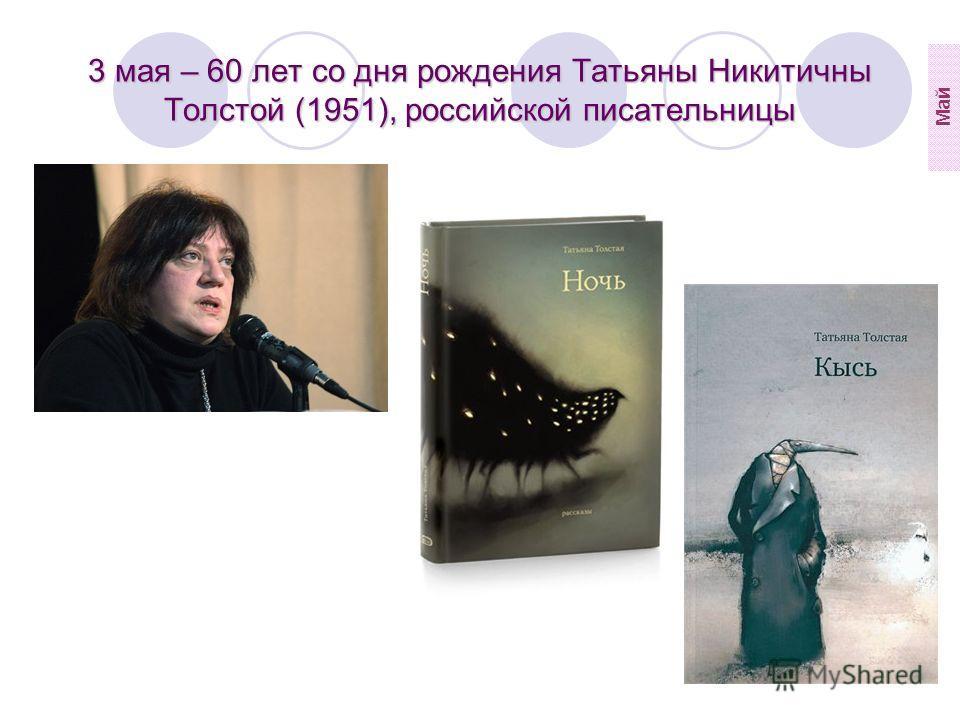 3 мая – 60 лет со дня рождения Татьяны Никитичны Толстой (1951), российской писательницы Май