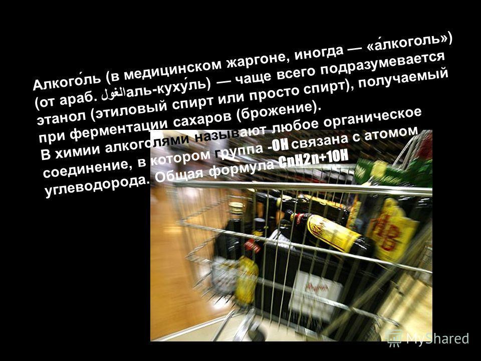 Алкого́ль (в медицинском жаргоне, иногда «а́лкоголь») (от араб. الغولаль-куху́ль) чаще всего подразумевается этанол (этиловый спирт или просто спирт), получаемый при ферментации сахаров (брожение). В химии алкоголями называют любое органическое соеди
