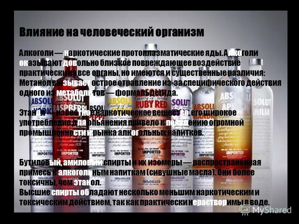 Влияние на человеческий организм Алкоголи наркотические протоплазматические яды. Алкоголи оказывают довольно близкое повреждающее воздействие практически на все органы, но имеются и существенные различия: Метанол вызывает острое отравление из-за спец