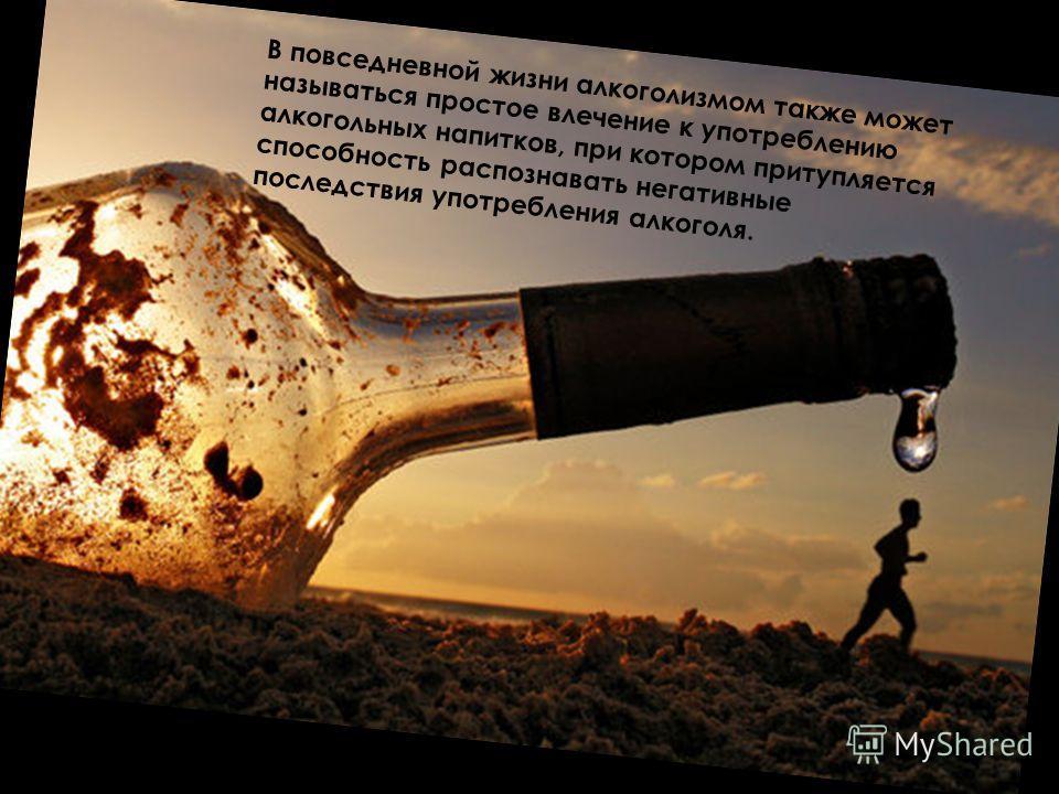 В повседневной жизни алкоголизмом также может называться простое влечение к употреблению алкогольных напитков, при котором притупляется способность распознавать негативные последствия употребления алкоголя.