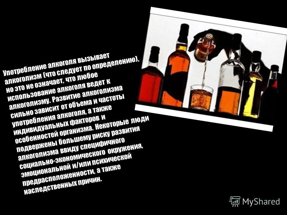 Употребление алкоголя вызывает алкоголизм (что следует по определению), но это не означает, что любое использование алкоголя ведет к алкоголизму. Развитие алкоголизма сильно зависит от объема и частоты употребления алкоголя, а также индивидуальных фа