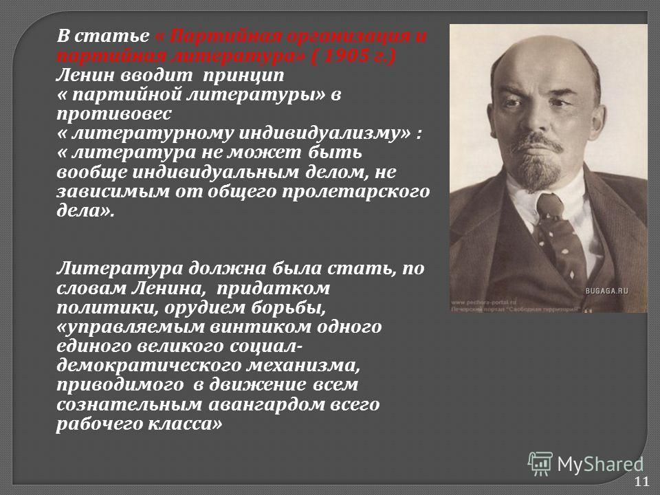 11 В статье « Партийная организация и партийная литература » ( 1905 г.) Ленин вводит принцип « партийной литературы » в противовес « литературному индивидуализму » : « литература не может быть вообще индивидуальным делом, не зависимым от общего проле
