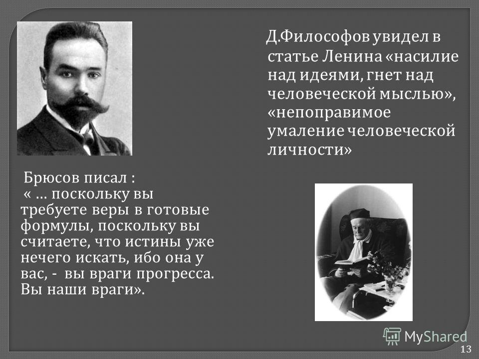 13 Брюсов писал : « … поскольку вы требуете веры в готовые формулы, поскольку вы считаете, что истины уже нечего искать, ибо она у вас, - вы враги прогресса. Вы наши враги ». Д. Философов увидел в статье Ленина « насилие над идеями, гнет над человече