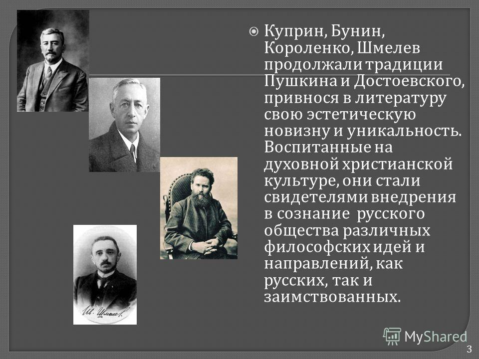 Куприн, Бунин, Короленко, Шмелев продолжали традиции Пушкина и Достоевского, привнося в литературу свою эстетическую новизну и уникальность. Воспитанные на духовной христианской культуре, они стали свидетелями внедрения в сознание русского общества р