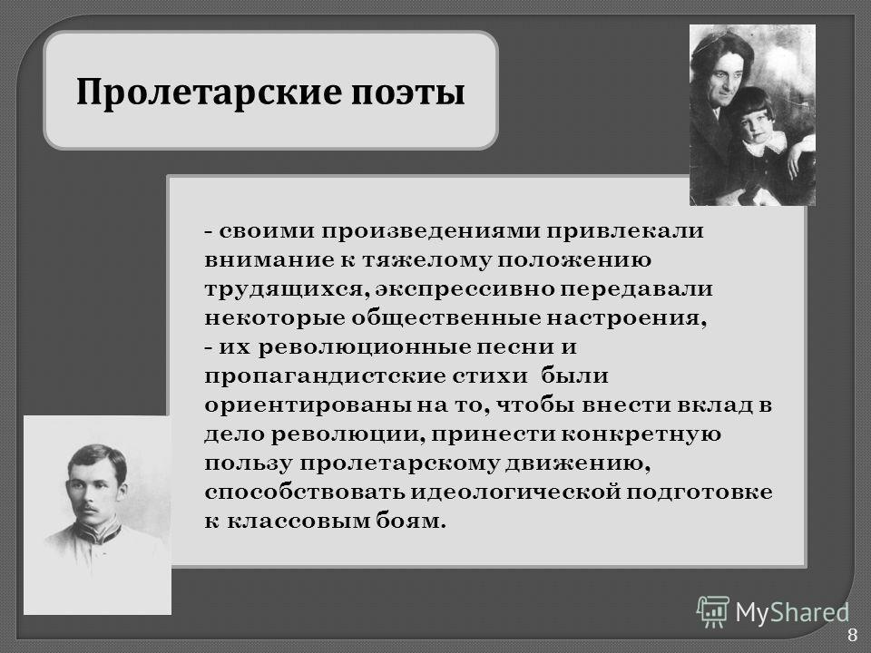 8 Пролетарские поэты - своими произведениями привлекали внимание к тяжелому положению трудящихся, экспрессивно передавали некоторые общественные настроения, - их революционные песни и пропагандистские стихи были ориентированы на то, чтобы внести вкла