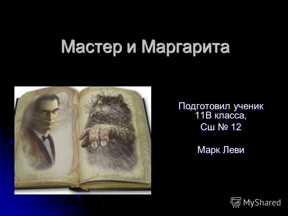 Мастер и Маргарита Подготовил ученик 11В класса, Сш 12 Марк Леви