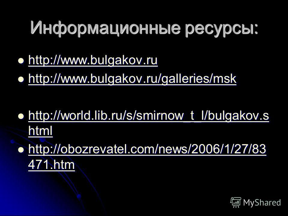 Информационные ресурсы: http://www.bulgakov.ru http://www.bulgakov.ru http://www.bulgakov.ru http://www.bulgakov.ru/galleries/msk http://www.bulgakov.ru/galleries/msk http://www.bulgakov.ru/galleries/msk http://world.lib.ru/s/smirnow_t_l/bulgakov.s h