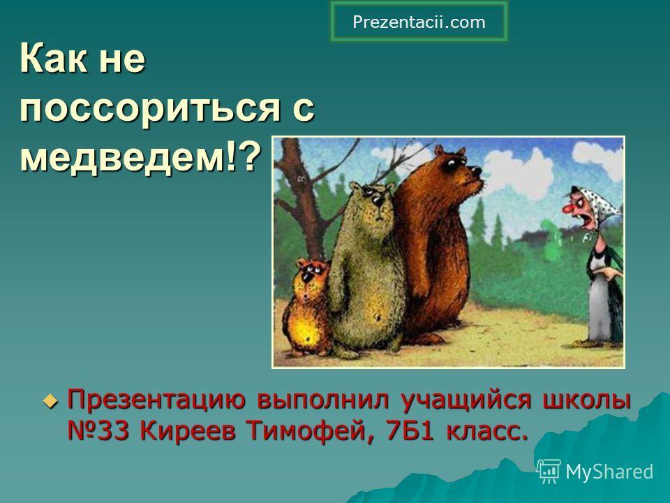 Как не поссориться с медведем!? Презентацию выполнил учащийся школы 33 Киреев Тимофей, 7Б1 класс. Prezentacii.com
