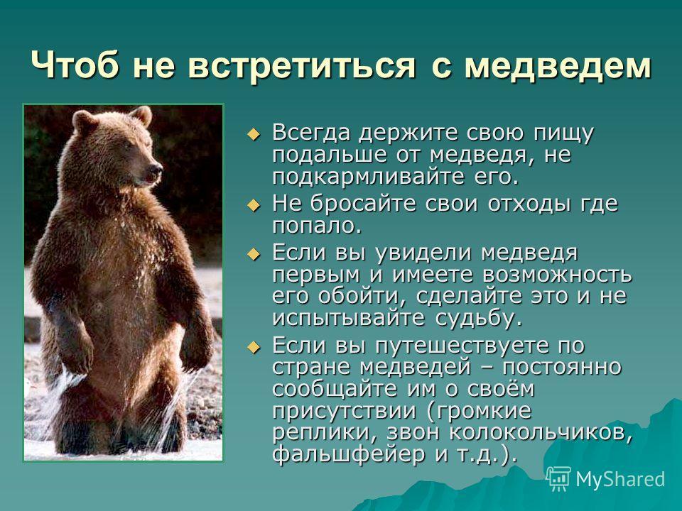 Чтоб не встретиться с медведем Всегда держите свою пищу подальше от медведя, не подкармливайте его. Всегда держите свою пищу подальше от медведя, не подкармливайте его. Не бросайте свои отходы где попало. Не бросайте свои отходы где попало. Если вы у