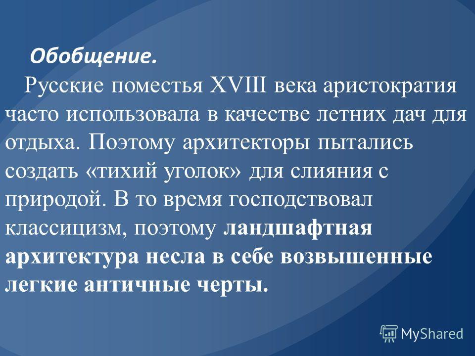 Обобщение. Русские поместья XVIII века аристократия часто использовала в качестве летних дач для отдыха. Поэтому архитекторы пытались создать «тихий уголок» для слияния с природой. В то время господствовал классицизм, поэтому ландшафтная архитектур